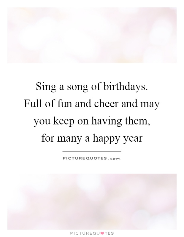Sing a song of birthdays.   Full of fun and cheer and may you keep on having them,  for many a happy year Picture Quote #1