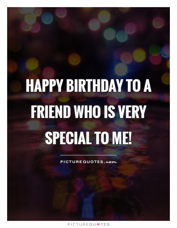 Happy birthday to a friend who is very special to me! Picture Quote #1