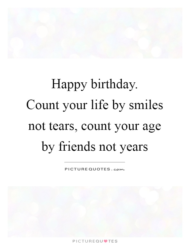 Happy birthday.  Count your life by smiles not tears, count your age by friends not years Picture Quote #1