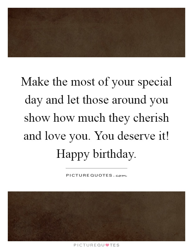 Make the most of your special day and let those around you show how much they cherish and love you. You deserve it! Happy birthday Picture Quote #1