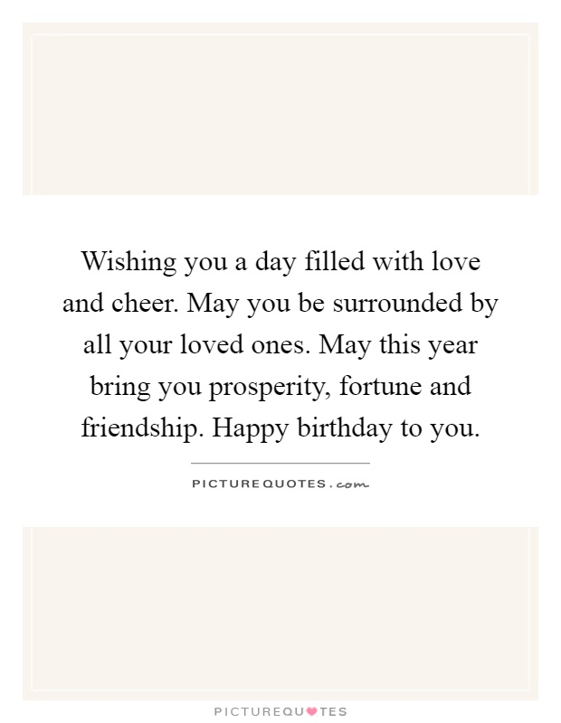 Wishing you a day filled with love and cheer. May you be surrounded by all your loved ones. May this year bring you prosperity, fortune and friendship. Happy birthday to you Picture Quote #1