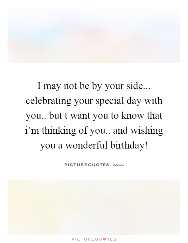 I may not be by your side... celebrating your special day with you.. but t want you to know that i'm thinking of you.. and wishing you a wonderful birthday! Picture Quote #1