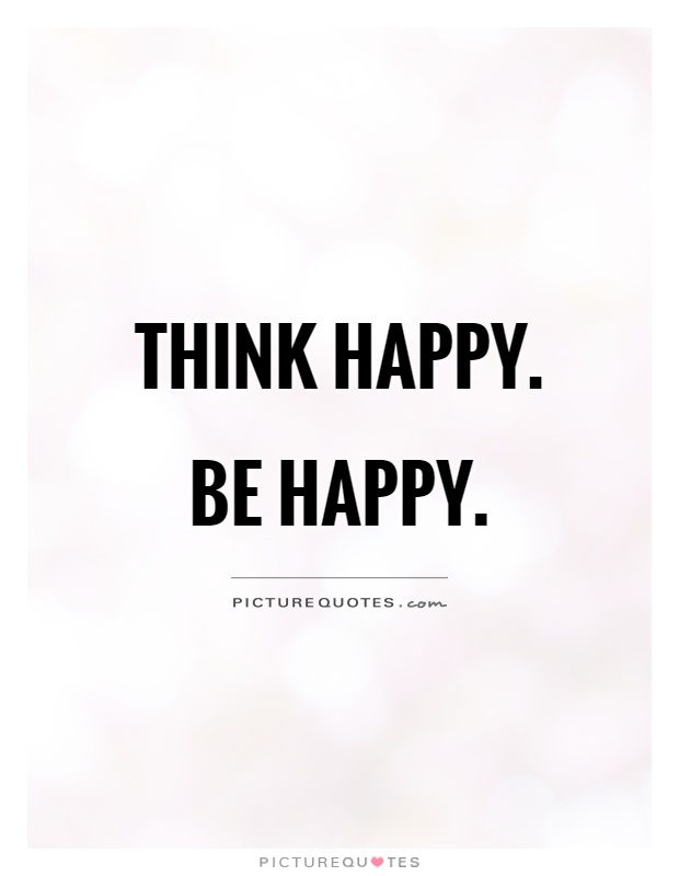 Think happy. Be happy Picture Quote #1