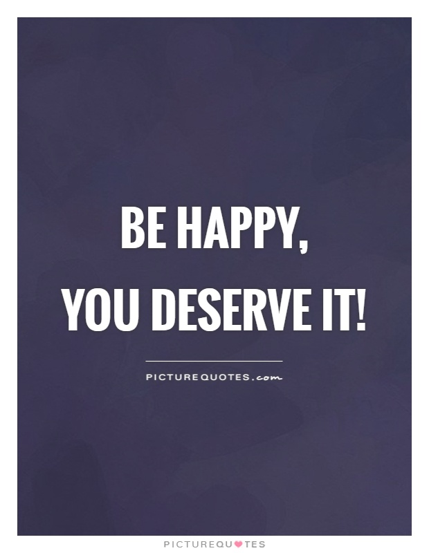 Be happy,  you deserve it! Picture Quote #1
