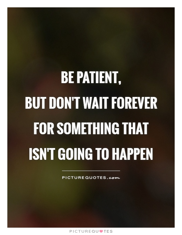 Be patient,  but don't wait forever for something that isn't going to happen Picture Quote #1