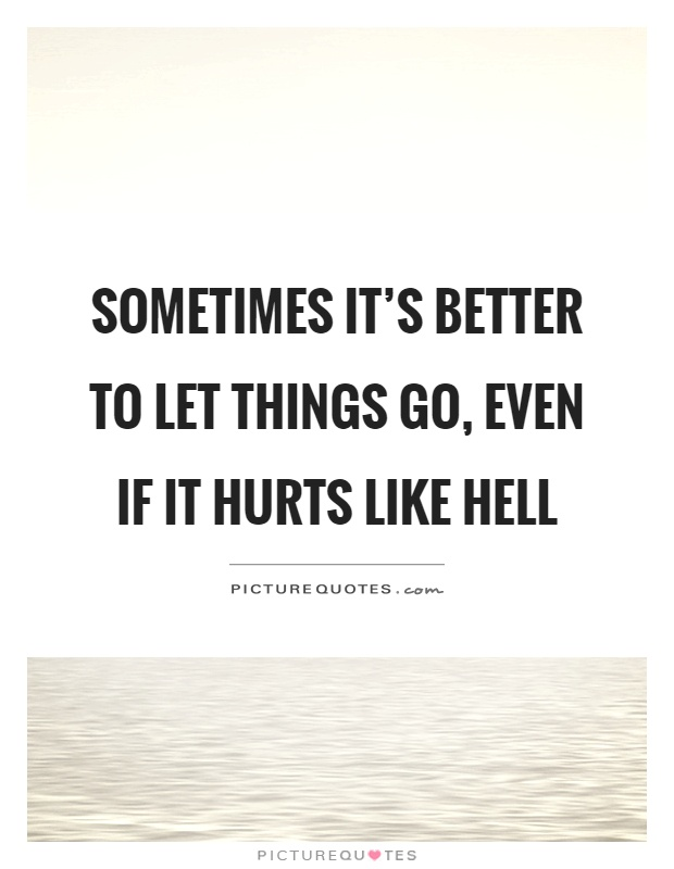 Sometimes Its Better To Let Things Go Even If It Hurts Like
