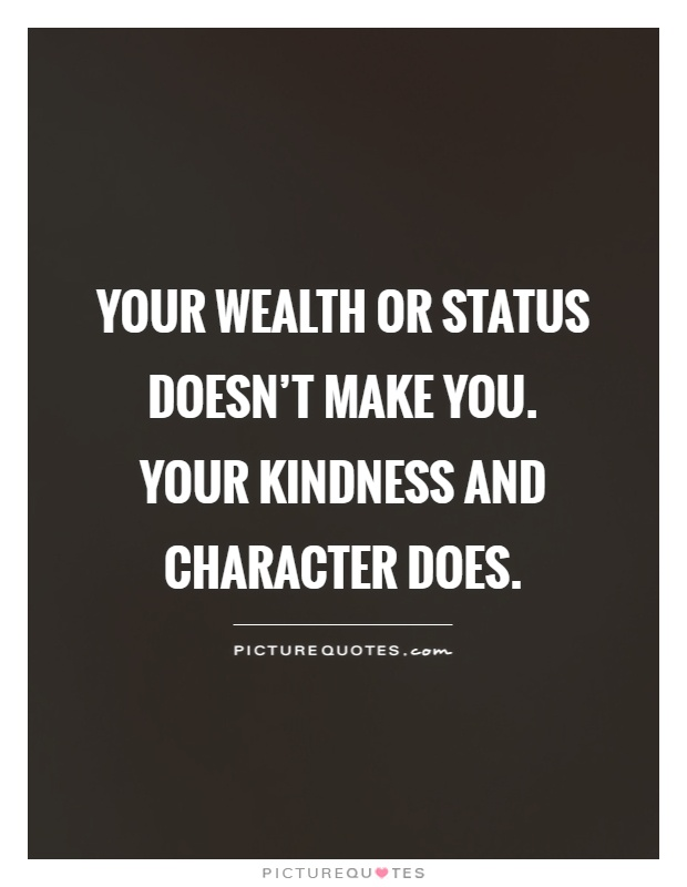 Your wealth or status doesn't make you.  Your kindness and character does Picture Quote #1
