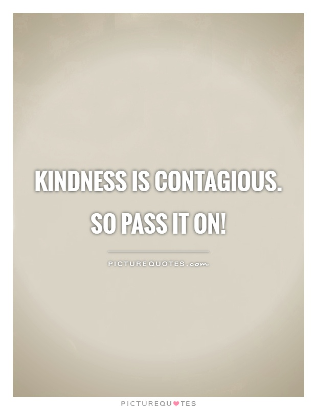 Kindness is contagious.  So pass it on! Picture Quote #1