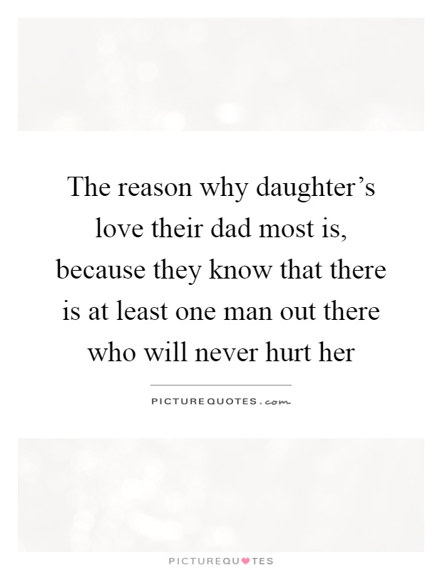 The reason why daughter's love their dad most is, because they know that there is at least one man out there who will never hurt her Picture Quote #1