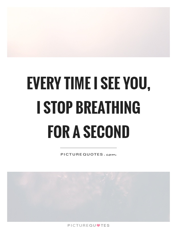 Every time I see you, I stop breathing for a second Picture Quote #1