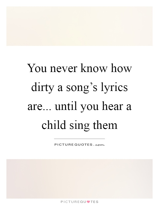 You never know how dirty a song's lyrics are... until you hear a child sing them Picture Quote #1