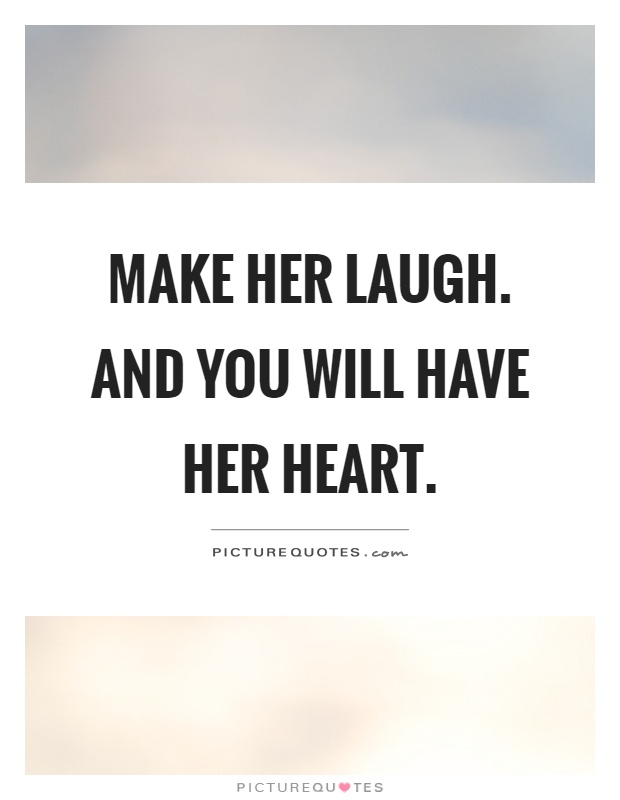 Make her laugh. And you will have her heart Picture Quote #1