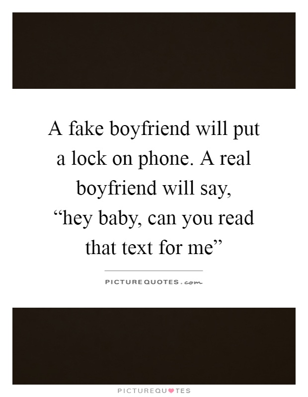 "A fake boyfriend will put a lock on phone. A real boyfriend will say,  ""hey baby, can you read that text for me"" Picture Quote #1"