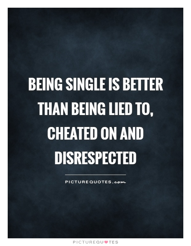 Being single is better than being lied to, cheated on and disrespected Picture Quote #1