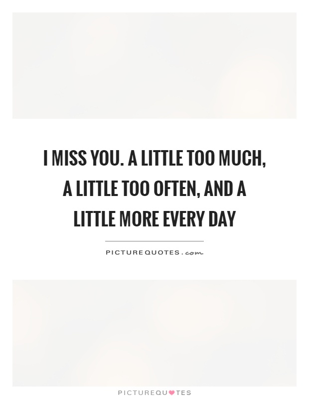 I miss you. A little too much, a little too often, and a little more every day Picture Quote #1