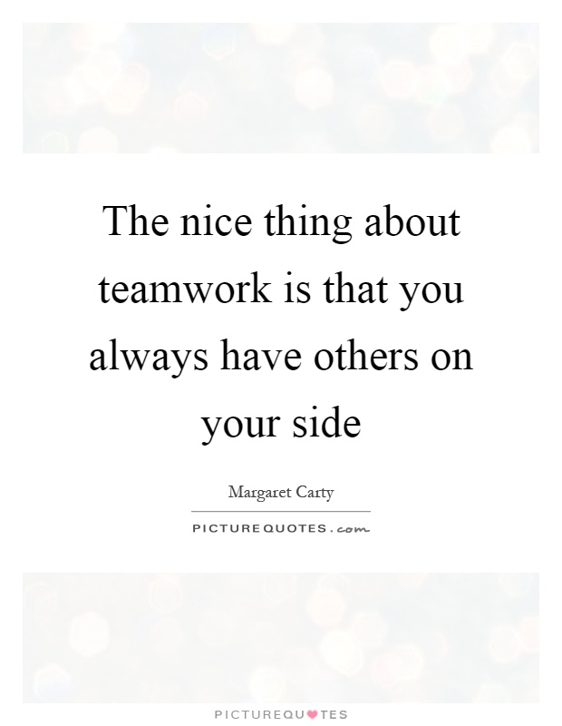 The nice thing about teamwork is that you always have others on your side Picture Quote #1