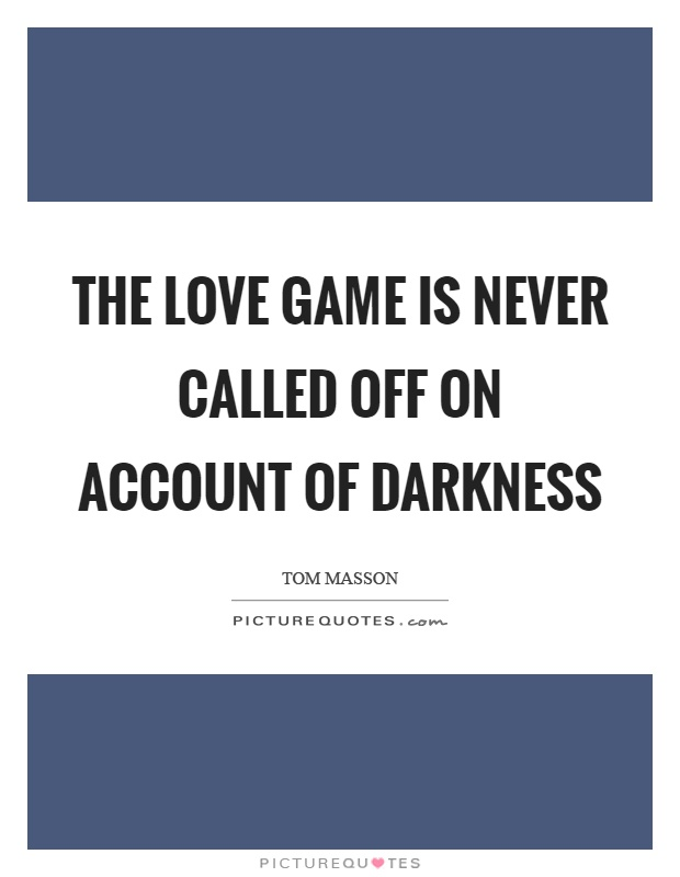 The love game is never called off on account of darkness Picture Quote #1