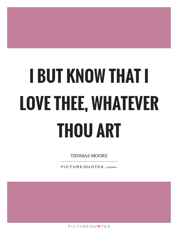 I but know that I love thee, whatever thou art Picture Quote #1