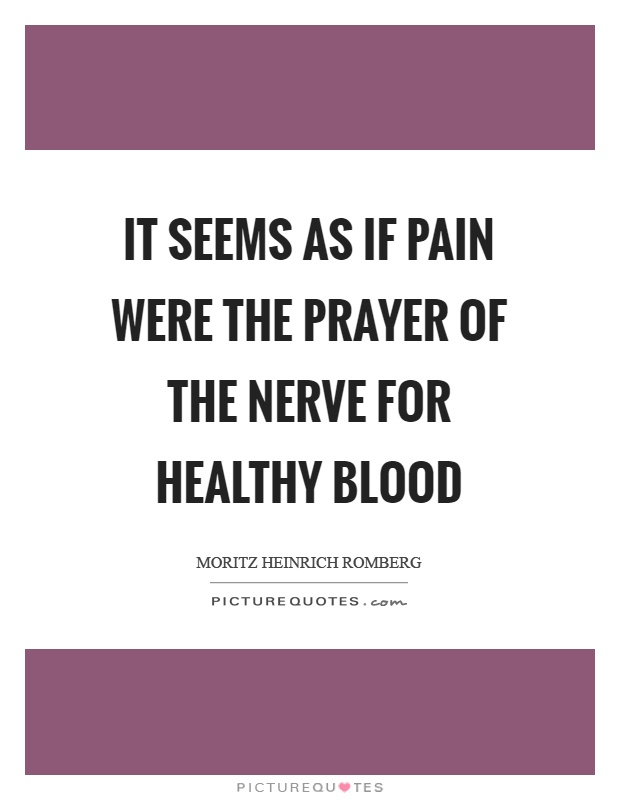 It seems as if pain were the prayer of the nerve for healthy blood Picture Quote #1