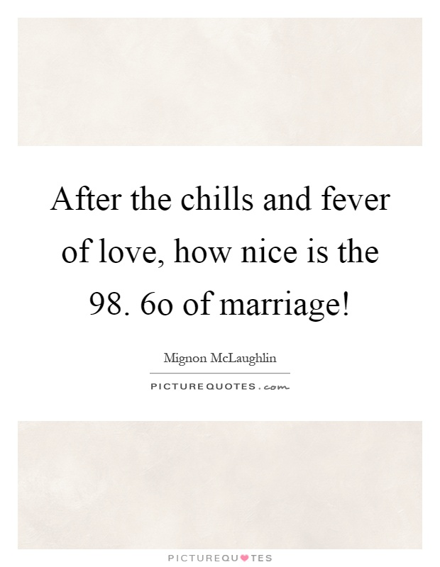 After the chills and fever of love, how nice is the 98. 6o of marriage! Picture Quote #1