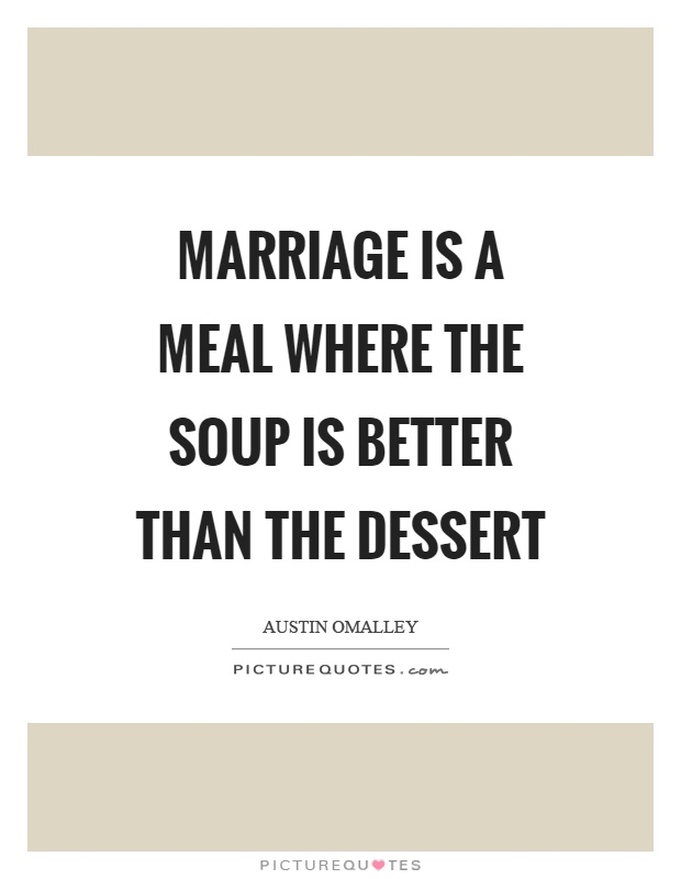 Marriage is a meal where the soup is better than the dessert Picture Quote #1