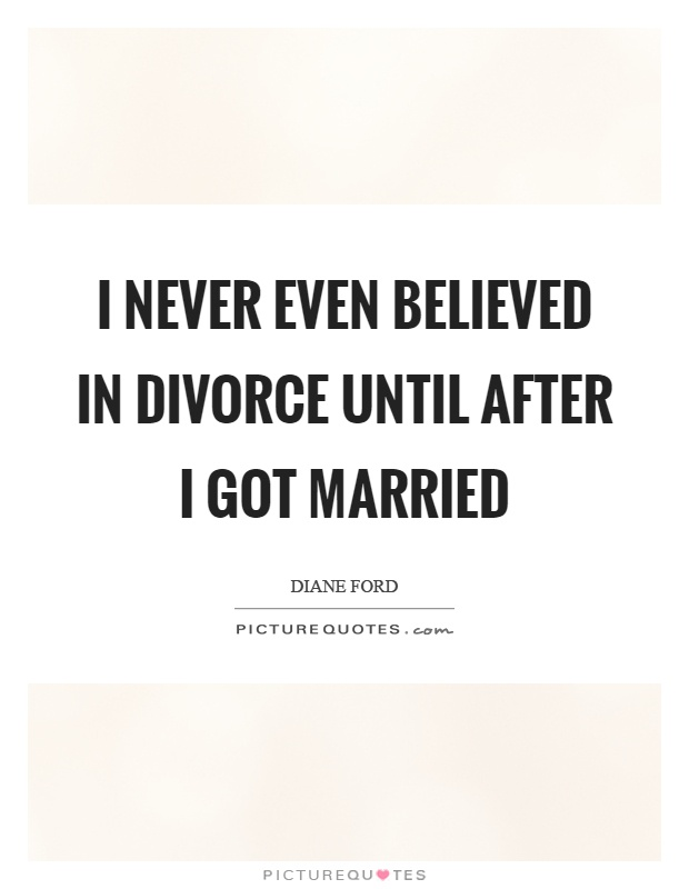 I never even believed in divorce until after I got married Picture Quote #1