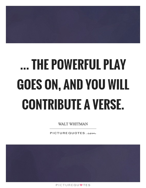 ... the powerful play goes on, and you will contribute a verse Picture Quote #1