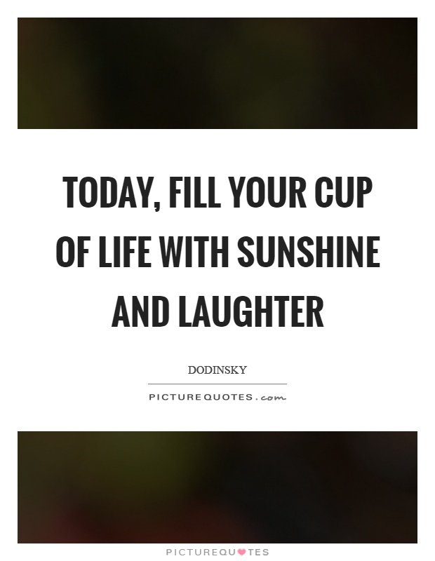 Today, fill your cup of life with sunshine and laughter Picture Quote #1