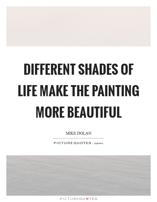 Different shades of life make the painting more beautiful Picture Quote #1