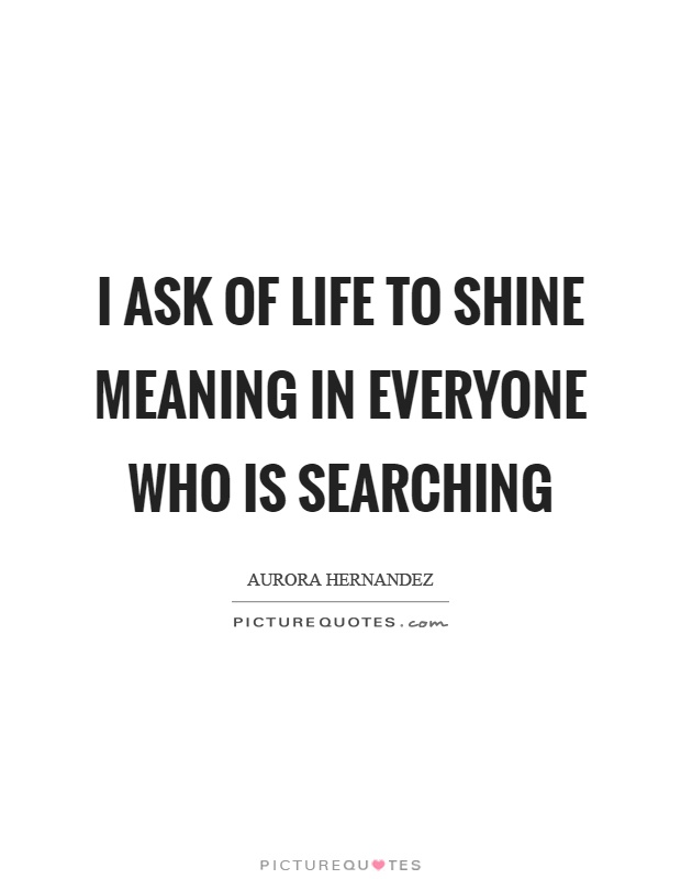 I ask of life to shine meaning in everyone who is searching Picture Quote #1