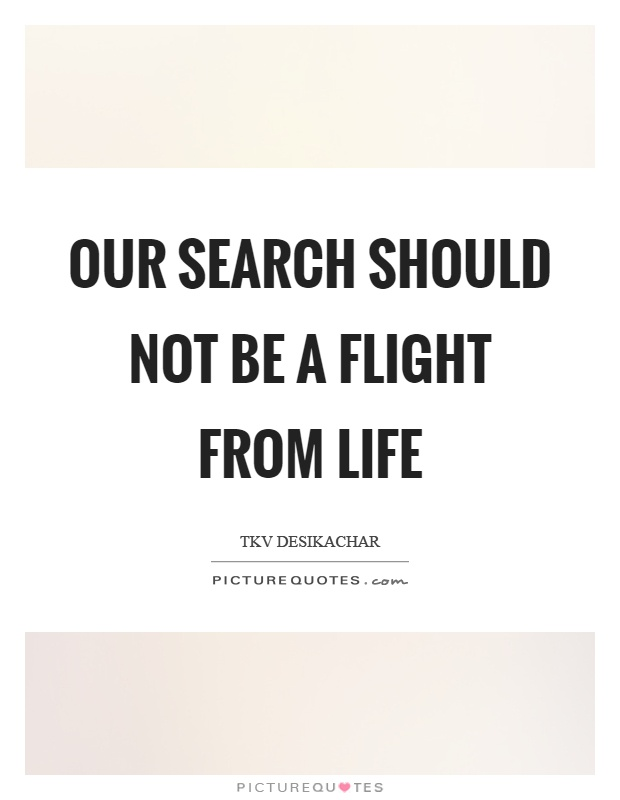 Our search should not be a flight from life Picture Quote #1