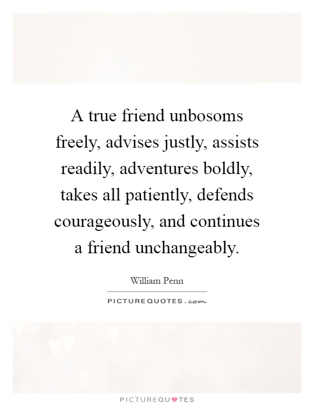 A true friend unbosoms freely, advises justly, assists readily, adventures boldly, takes all patiently, defends courageously, and continues a friend unchangeably Picture Quote #1