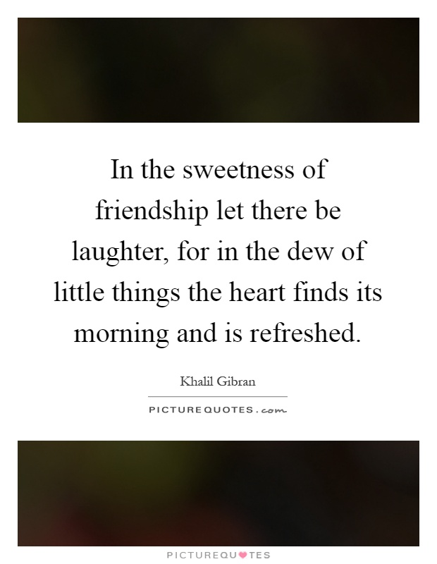 In the sweetness of friendship let there be laughter, for in the dew of little things the heart finds its morning and is refreshed Picture Quote #1