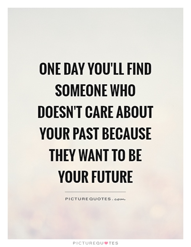 One day you'll find someone who doesn't care about your past because they want to be your future Picture Quote #1