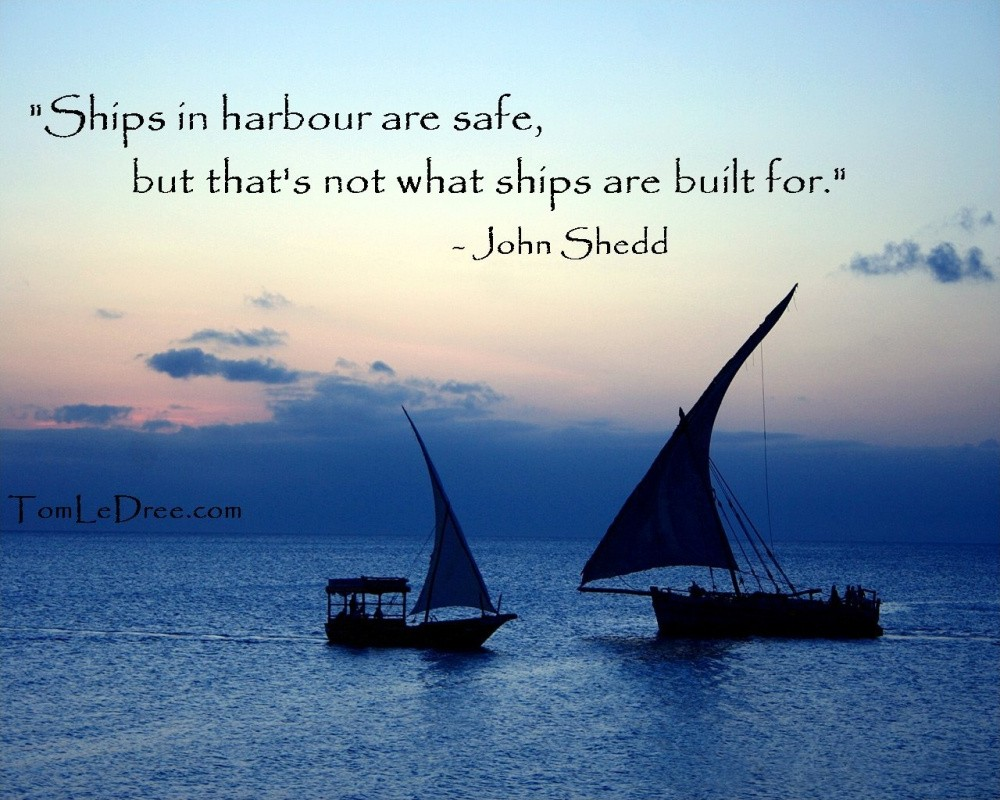 Ships in harbour are safe, but that's not what ships are built for Picture Quote #1