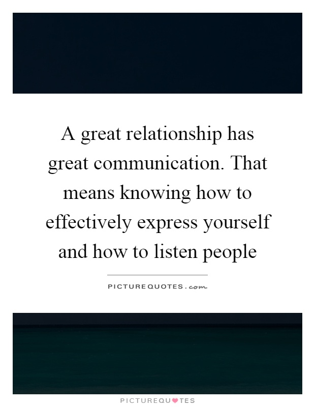 A great relationship has great communication. That means knowing how to effectively express yourself and how to listen people Picture Quote #1