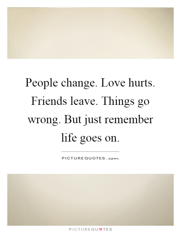 People change. Love hurts. Friends leave. Things go wrong. But just remember life goes on Picture Quote #1