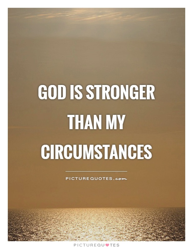 God is stronger than my circumstances Picture Quote #1