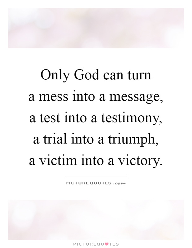 Only God can turn  a mess into a message,  a test into a testimony,  a trial into a triumph,  a victim into a victory Picture Quote #1