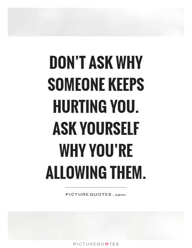 Don't ask why someone keeps hurting you. Ask yourself why you're allowing them Picture Quote #1