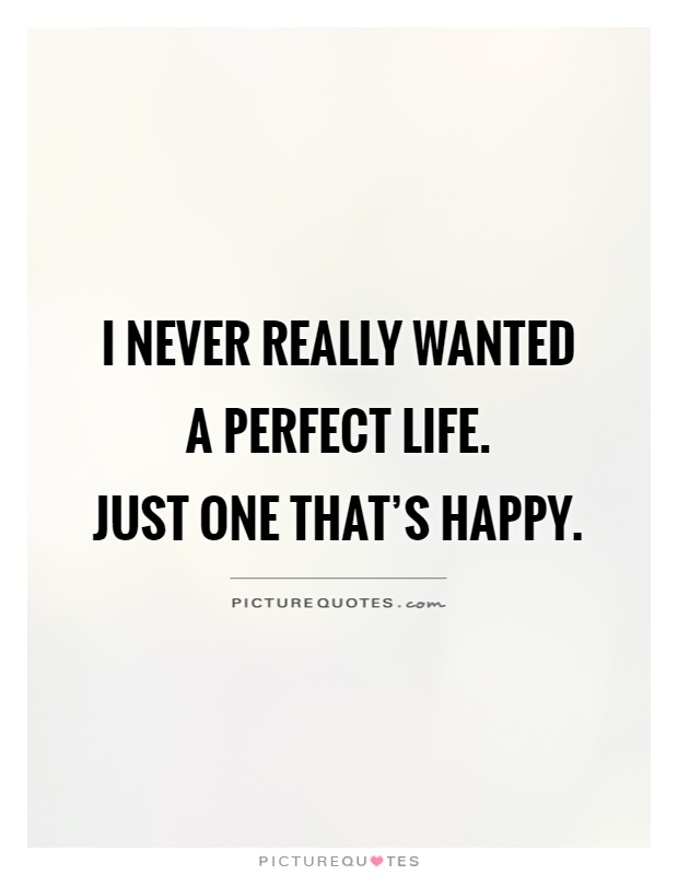 I never really wanted a perfect life.  Just one that's happy Picture Quote #1