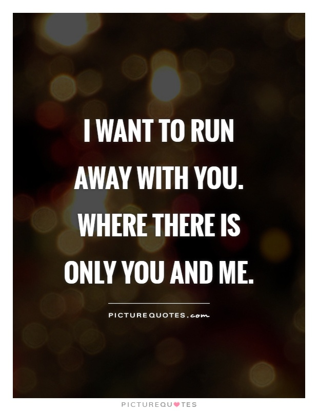 I want to run away with you. Where there is only you and me Picture Quote #1