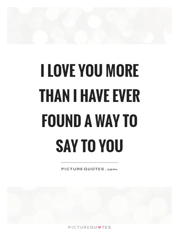 I love you more than I have ever found a way to say to you Picture Quote #1