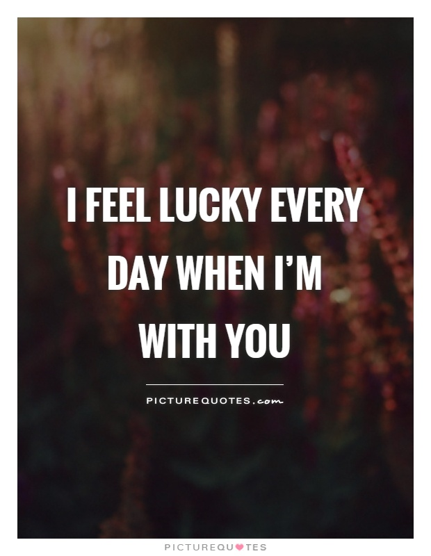 I feel lucky every day when I'm with you Picture Quote #1