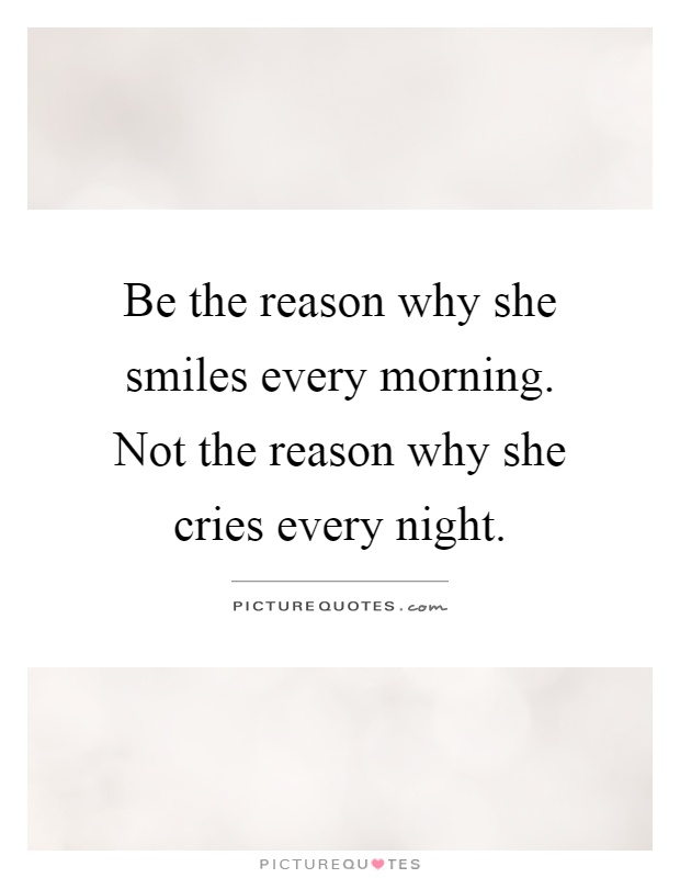 Be the reason why she smiles every morning. Not the reason why she cries every night Picture Quote #1