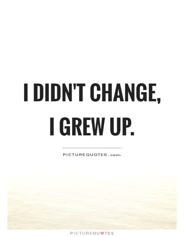 I didn't change, I grew up Picture Quote #1