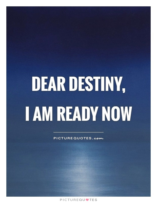 Dear destiny,  I am ready now Picture Quote #1