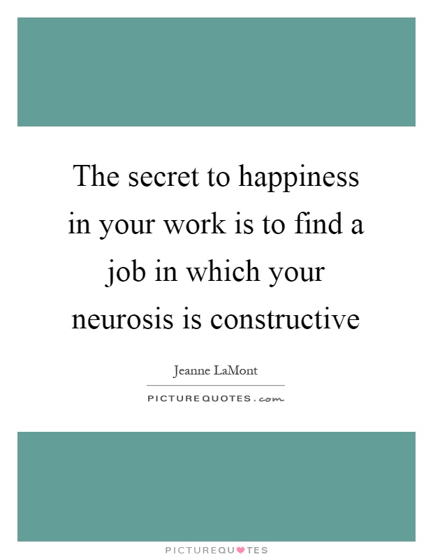 The secret to happiness in your work is to find a job in which your neurosis is constructive Picture Quote #1