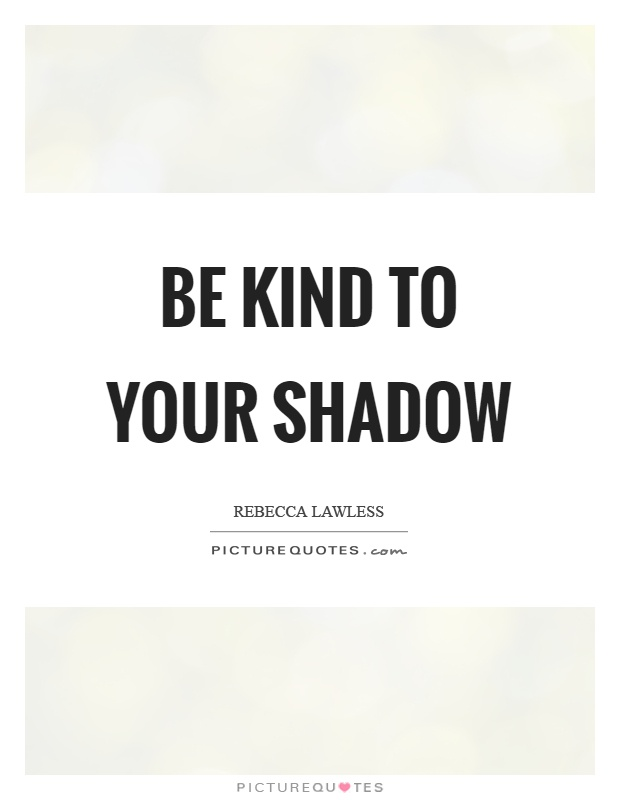 Be kind to your shadow Picture Quote #1