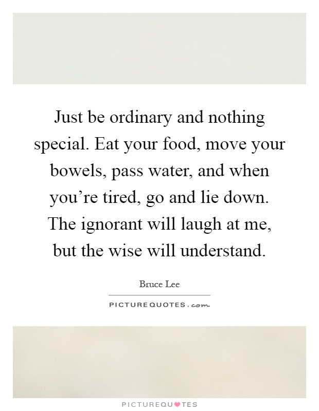 Just be ordinary and nothing special. Eat your food, move your bowels, pass water, and when you're tired, go and lie down. The ignorant will laugh at me, but the wise will understand Picture Quote #1